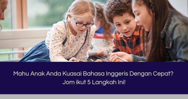 Mahu Anak Anda Kuasai Bahasa Inggeris Dengan Cepat? Jom ikut 4 Langkah Ini!